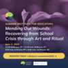 Mending Our Wounds: Recovering from School Crisis through Art & Ritual