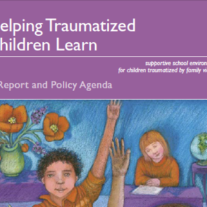 Helping Traumatized Children Learn 1: A Report and Policy Agenda