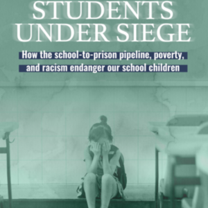 Report - Students Under Siege: How the school-to-prison pipeline, poverty, and racism endanger our school children (28 pages) Institute for Policy Studies.pdf