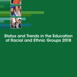 Status and Trends in the Education of Racial and Ethnic Groups 2018: US Dept. of Education (228 pages)