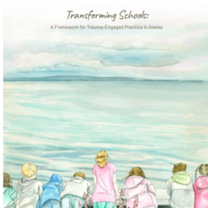 Transforming Schools: A Framework for Trauma-Engaged Practice in Alaska (80-pages)