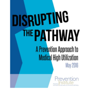 Disrupting the Pathway-A Prevention Approach to Medical High Utilization-Prevention Institute May 2016.pdf